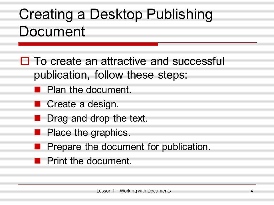 Lesson 1 – Working with Documents4 Creating a Desktop Publishing Document  To create an attractive and successful publication, follow these steps: Pl