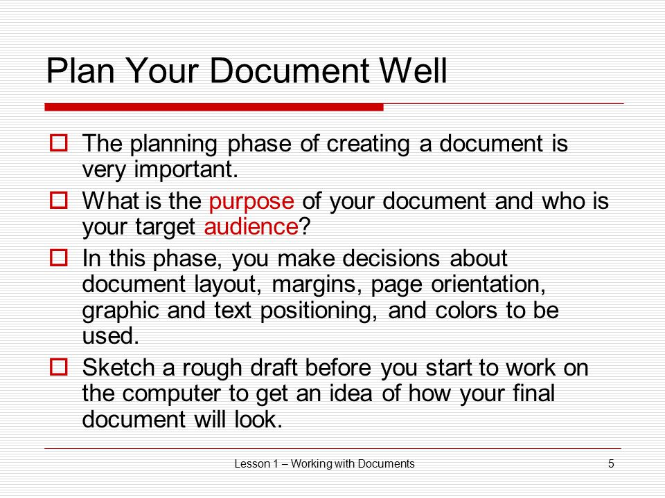 Lesson 1 – Working with Documents5 Plan Your Document Well  The planning phase of creating a document is very important.  What is the purpose of you