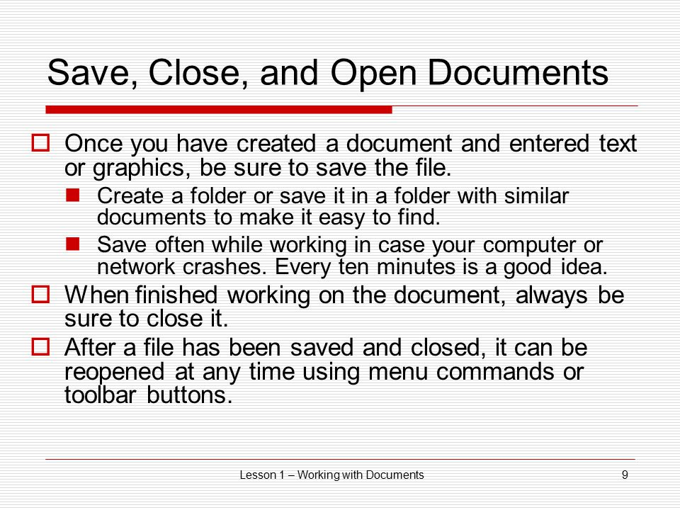 Lesson 1 – Working with Documents9 Save, Close, and Open Documents  Once you have created a document and entered text or graphics, be sure to save th