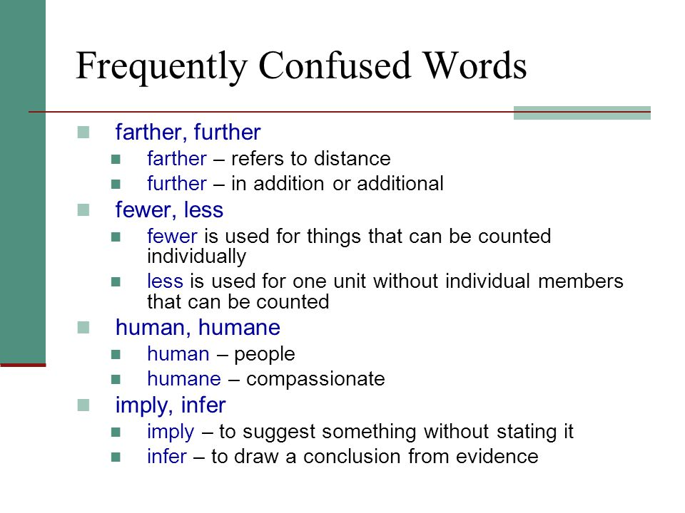 Frequently Confused Words farther, further farther – refers to distance further – in addition or additional fewer, less fewer is used for things that can be counted individually less is used for one unit without individual members that can be counted human, humane human – people humane – compassionate imply, infer imply – to suggest something without stating it infer – to draw a conclusion from evidence