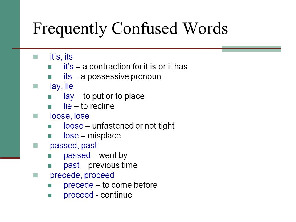 Frequently Confused Words it's, its it's – a contraction for it is or it has its – a possessive pronoun lay, lie lay – to put or to place lie – to recline loose, lose loose – unfastened or not tight lose – misplace passed, past passed – went by past – previous time precede, proceed precede – to come before proceed - continue