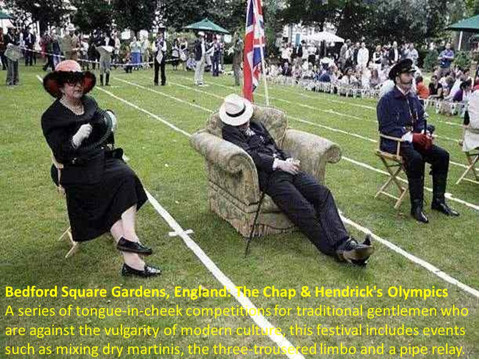 Bedford Square Gardens, England: The Chap & Hendrick s Olympics A series of tongue-in-cheek competitions for traditional gentlemen who are against the vulgarity of modern culture, this festival includes events such as mixing dry martinis, the three-trousered limbo and a pipe relay.
