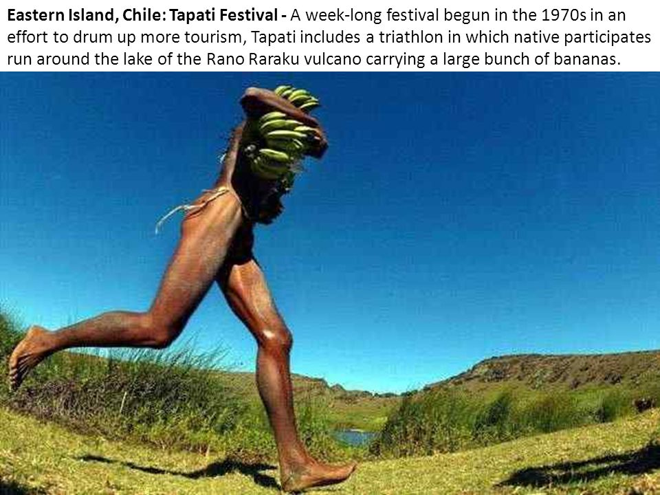 Eastern Island, Chile: Tapati Festival - A week-long festival begun in the 1970s in an effort to drum up more tourism, Tapati includes a triathlon in which native participates run around the lake of the Rano Raraku vulcano carrying a large bunch of bananas.