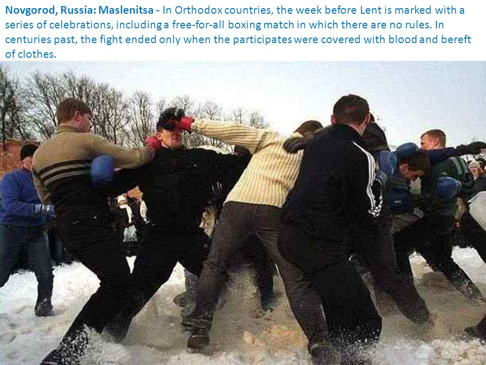 Novgorod, Russia: Maslenitsa - In Orthodox countries, the week before Lent is marked with a series of celebrations, including a free-for-all boxing match in which there are no rules.