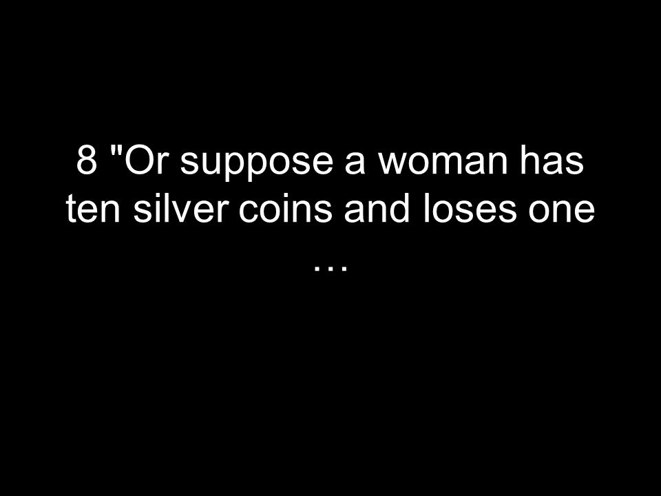 8 Or suppose a woman has ten silver coins and loses one …