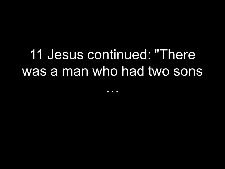 11 Jesus continued: There was a man who had two sons …