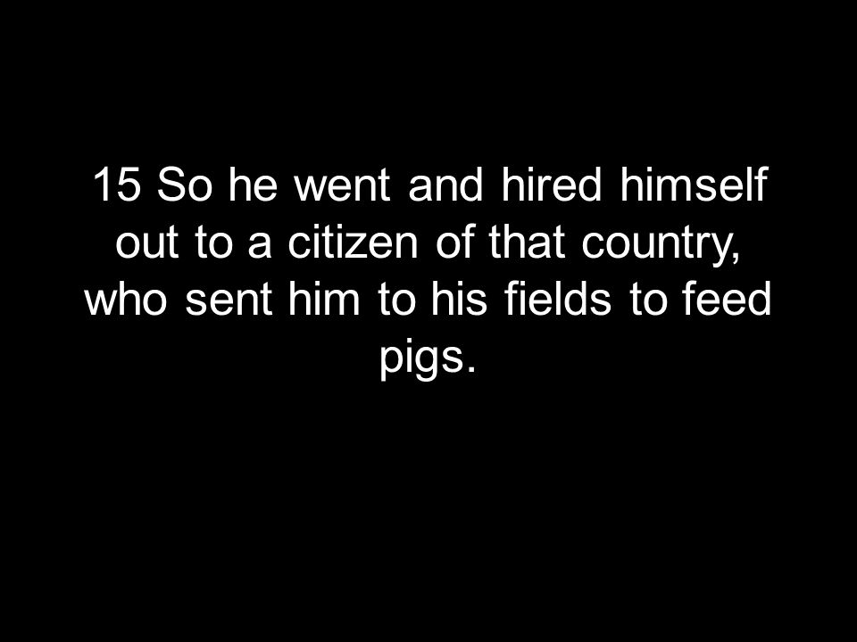 15 So he went and hired himself out to a citizen of that country, who sent him to his fields to feed pigs.