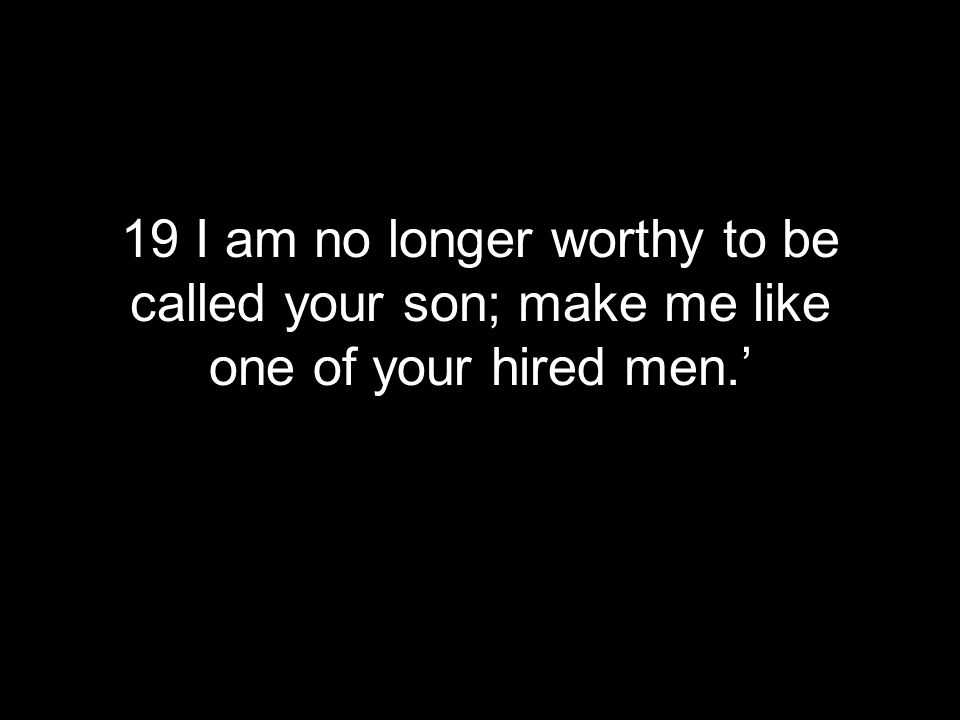 19 I am no longer worthy to be called your son; make me like one of your hired men.'