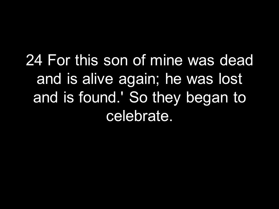 24 For this son of mine was dead and is alive again; he was lost and is found. So they began to celebrate.