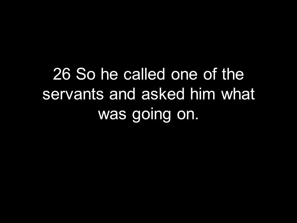 26 So he called one of the servants and asked him what was going on.