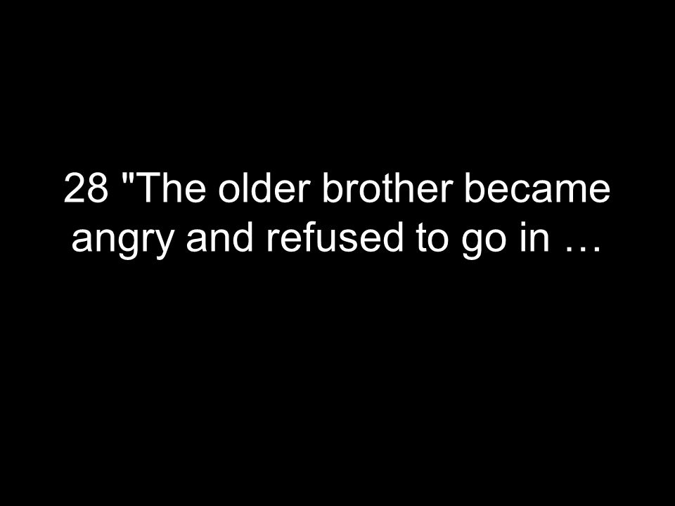 28 The older brother became angry and refused to go in …