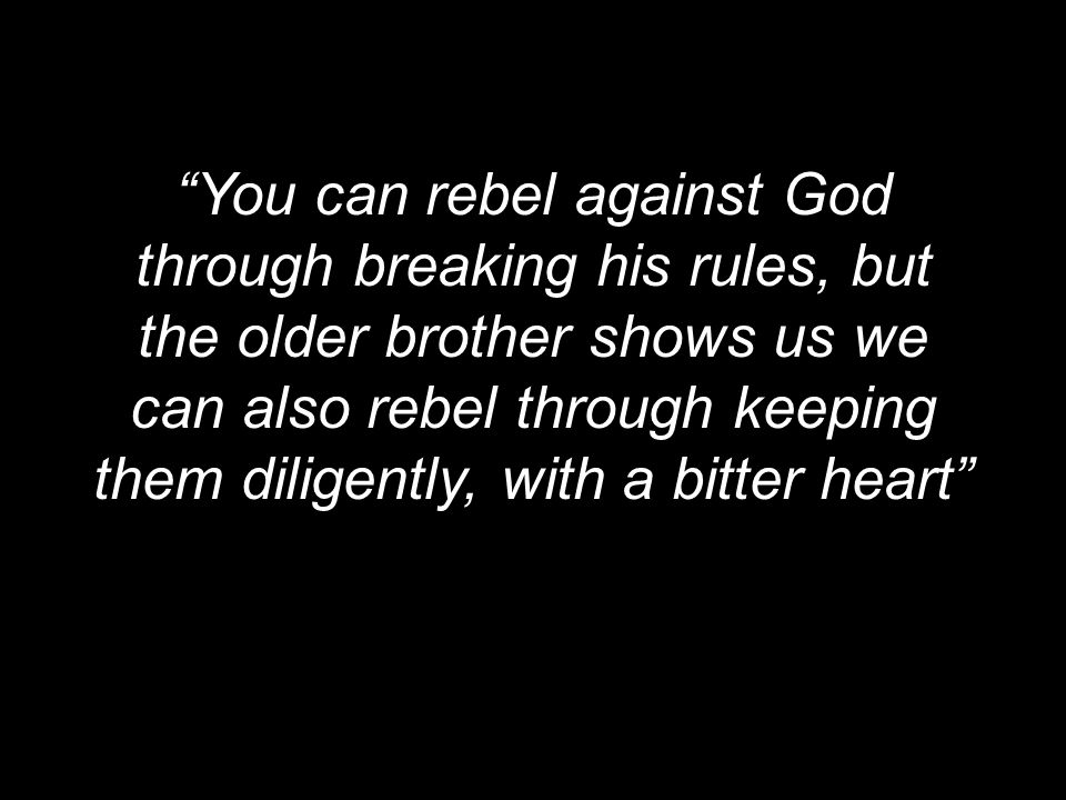 You can rebel against God through breaking his rules, but the older brother shows us we can also rebel through keeping them diligently, with a bitter heart