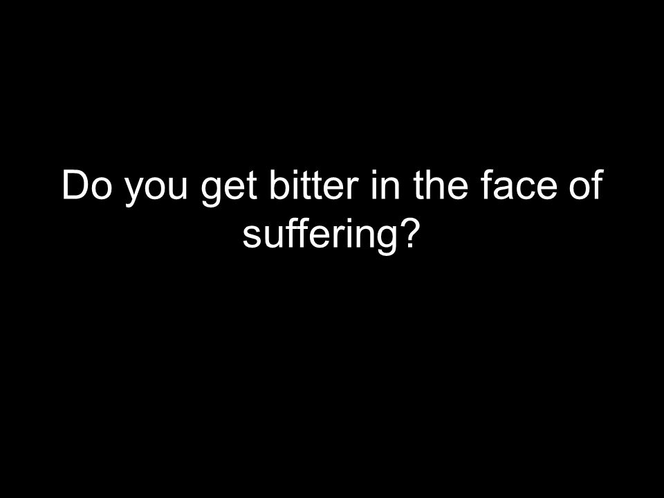 Do you get bitter in the face of suffering