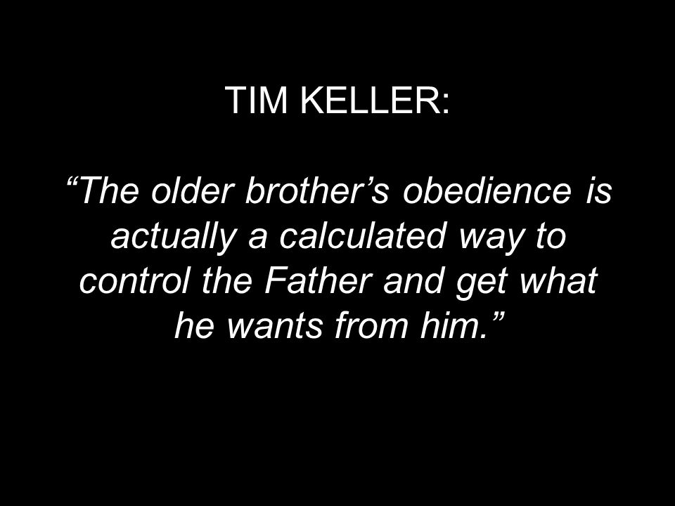 TIM KELLER: The older brother's obedience is actually a calculated way to control the Father and get what he wants from him.