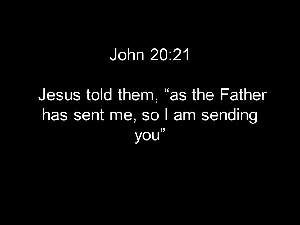 John 20:21 Jesus told them, as the Father has sent me, so I am sending you