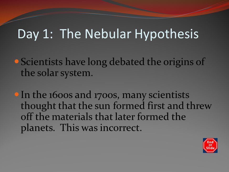 Day 1: The Nebular Hypothesis Scientists have long debated the origins of the solar system.