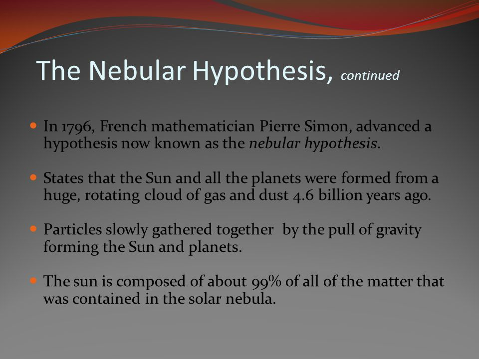 The Nebular Hypothesis, continued In 1796, French mathematician Pierre Simon, advanced a hypothesis now known as the nebular hypothesis. States that t