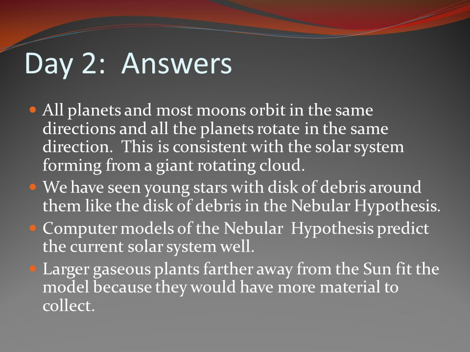 Day 2: Answers All planets and most moons orbit in the same directions and all the planets rotate in the same direction. This is consistent with the s