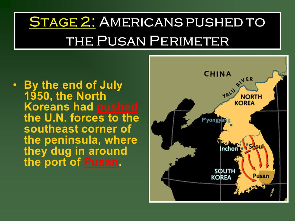 Stage 2: Americans pushed to the Pusan Perimeter By the end of July 1950, the North Koreans had pushed the U.N.