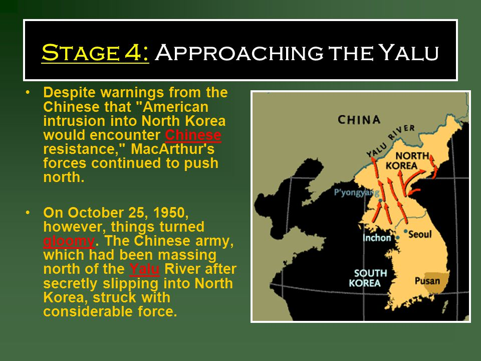 Stage 4: Approaching the Yalu Despite warnings from the Chinese that American intrusion into North Korea would encounter Chinese resistance, MacArthur s forces continued to push north.