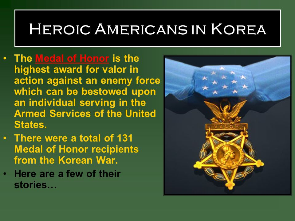 Heroic Americans in Korea The Medal of Honor is the highest award for valor in action against an enemy force which can be bestowed upon an individual serving in the Armed Services of the United States.