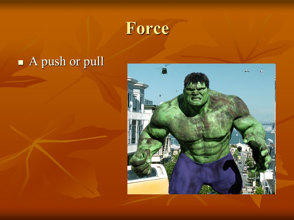 Force A push or pull A push or pull
