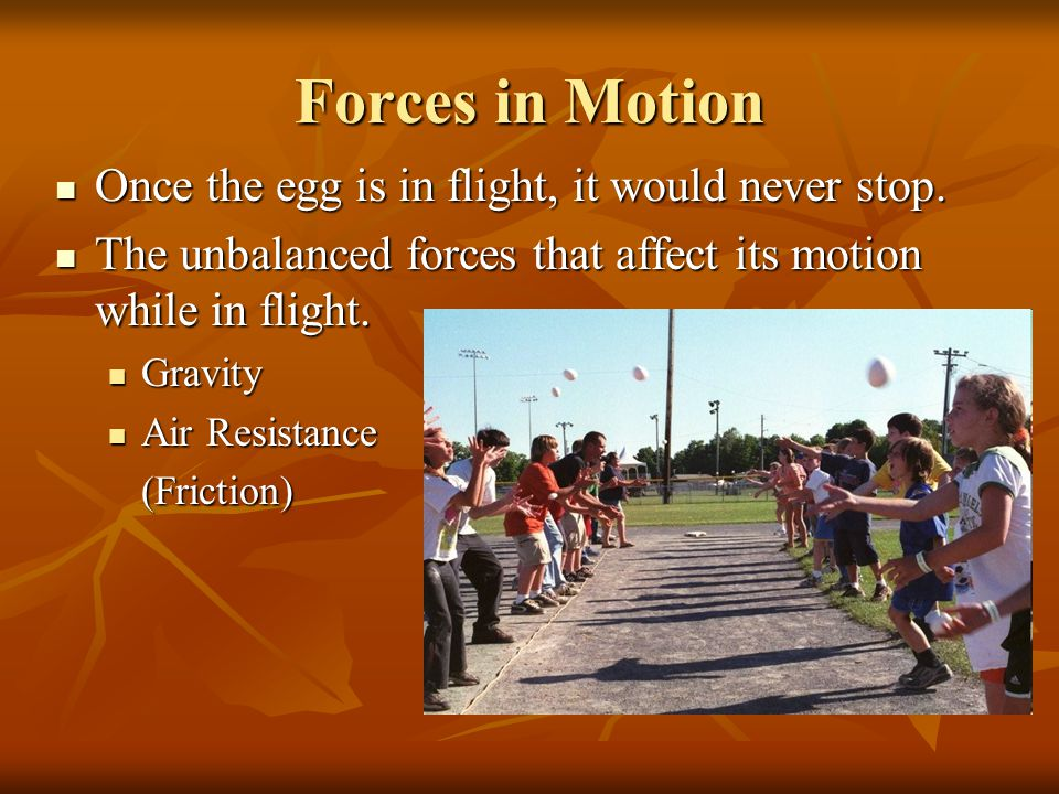 Forces in Motion Once the egg is in flight, it would never stop.