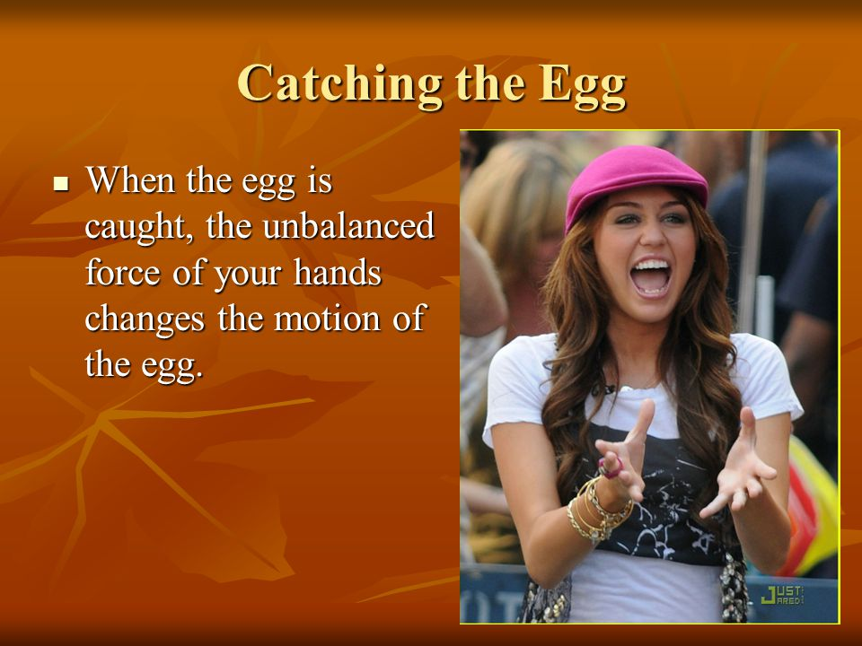 Catching the Egg When the egg is caught, the unbalanced force of your hands changes the motion of the egg.