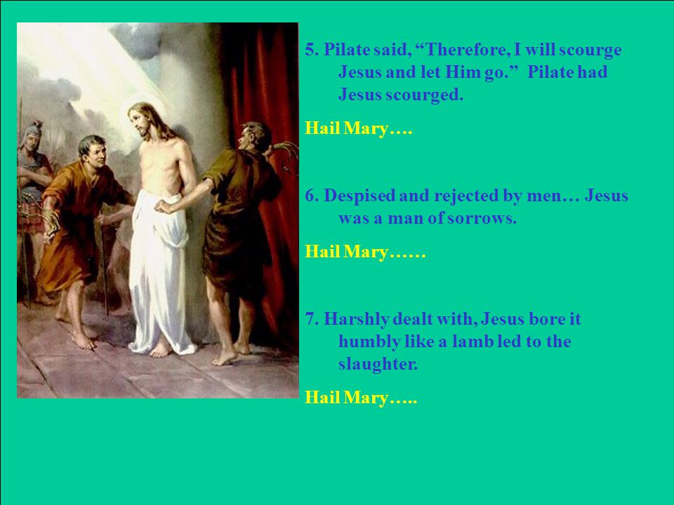 5. Pilate said, Therefore, I will scourge Jesus and let Him go. Pilate had Jesus scourged.