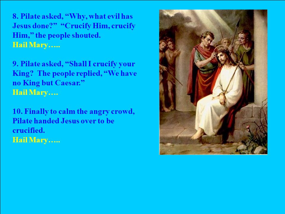 8. Pilate asked, Why, what evil has Jesus done Crucify Him, crucify Him, the people shouted.