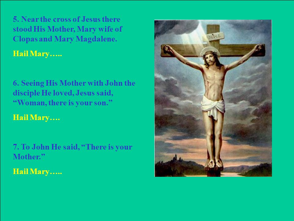 5. Near the cross of Jesus there stood His Mother, Mary wife of Clopas and Mary Magdalene.