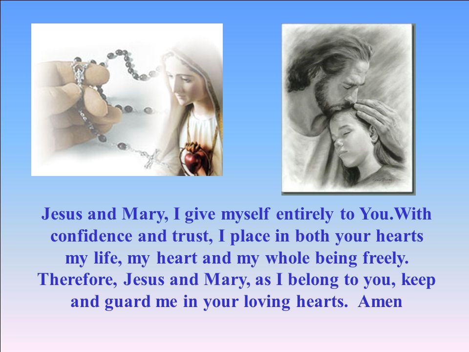 Jesus and Mary, I give myself entirely to You.With confidence and trust, I place in both your hearts my life, my heart and my whole being freely.