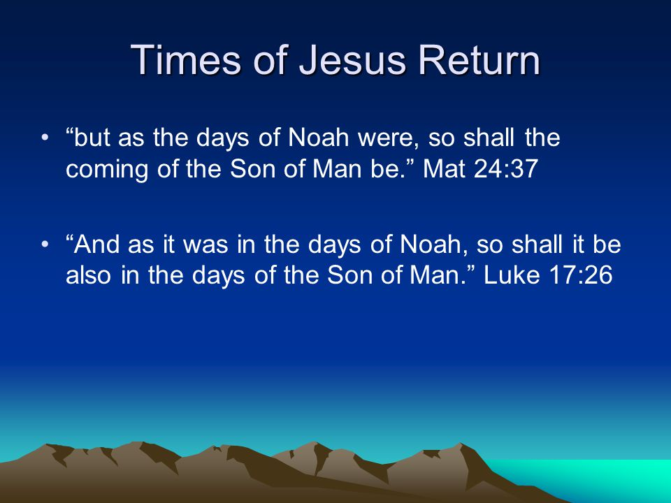 Times of Jesus Return but as the days of Noah were, so shall the coming of the Son of Man be. Mat 24:37 And as it was in the days of Noah, so shall it be also in the days of the Son of Man. Luke 17:26