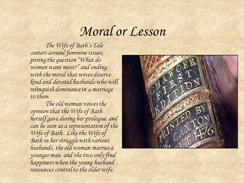 Moral or Lesson The Wife of Bath's Tale centers around feminine issues, posing the question What do women want most and ending with the moral that wives deserve kind and devoted husbands who will relinquish dominance in a marriage to them.