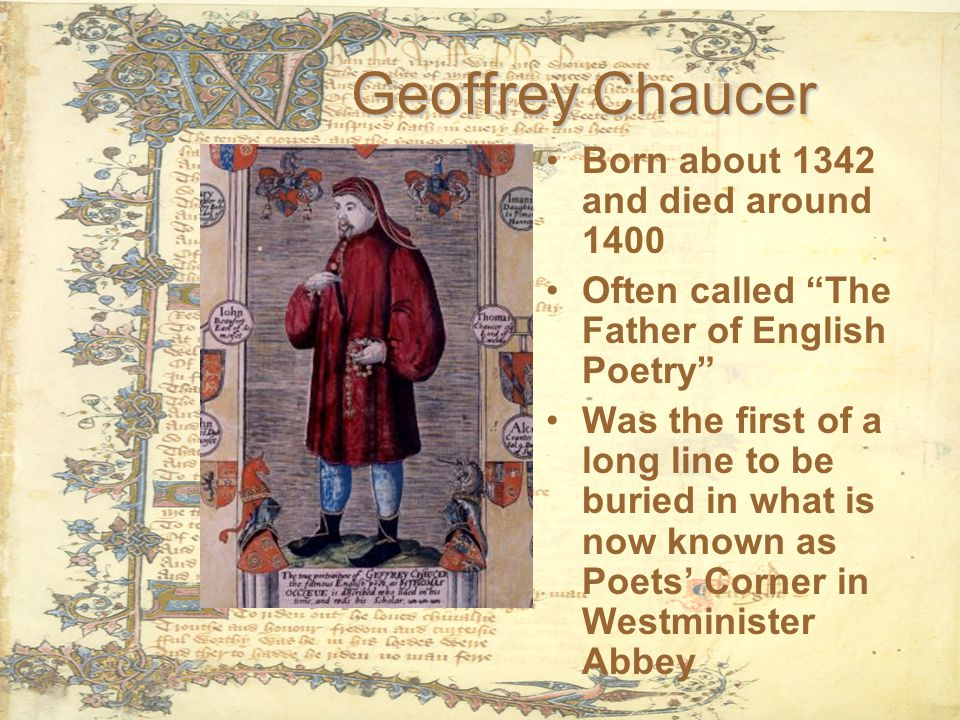 Geoffrey Chaucer Born about 1342 and died around 1400 Often called The Father of English Poetry Was the first of a long line to be buried in what is now known as Poets' Corner in Westminister Abbey