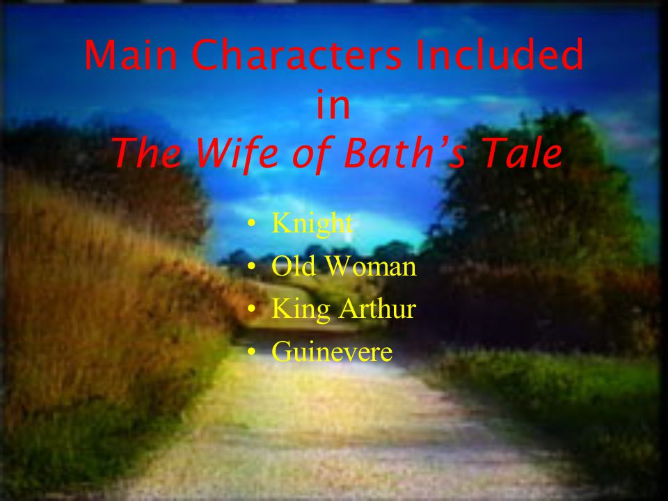 Main Characters Included in The Wife of Bath's Tale Knight Old Woman King Arthur Guinevere