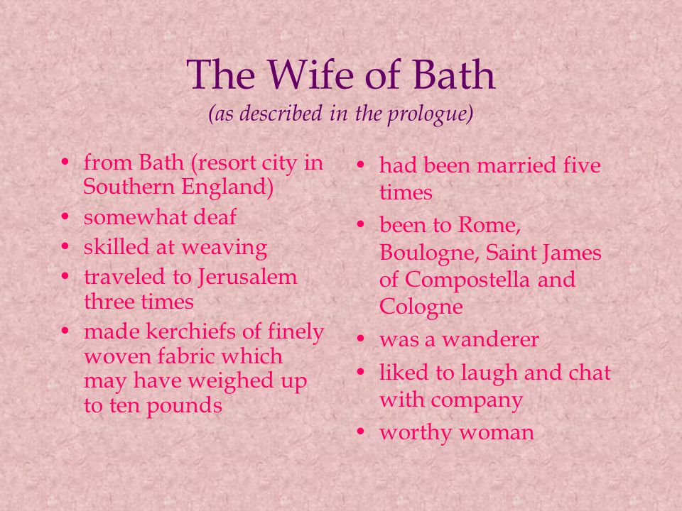 The Wife of Bath (as described in the prologue) from Bath (resort city in Southern England) somewhat deaf skilled at weaving traveled to Jerusalem three times made kerchiefs of finely woven fabric which may have weighed up to ten pounds had been married five times been to Rome, Boulogne, Saint James of Compostella and Cologne was a wanderer liked to laugh and chat with company worthy woman