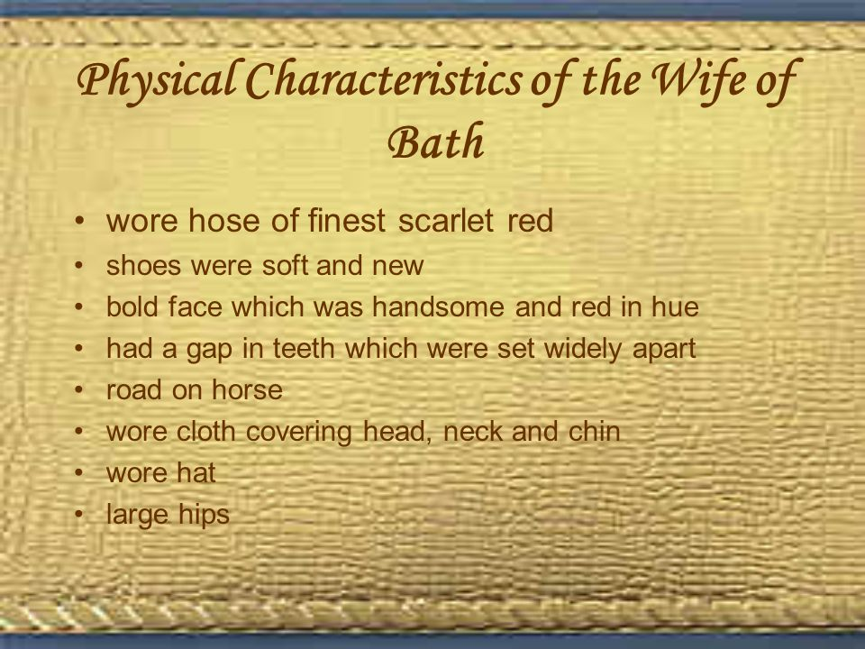 Physical Characteristics of the Wife of Bath wore hose of finest scarlet red shoes were soft and new bold face which was handsome and red in hue had a gap in teeth which were set widely apart road on horse wore cloth covering head, neck and chin wore hat large hips