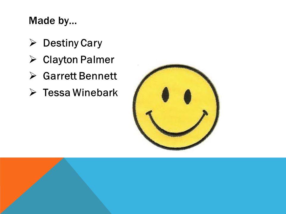 Made by…  Destiny Cary  Clayton Palmer  Garrett Bennett  Tessa Winebark