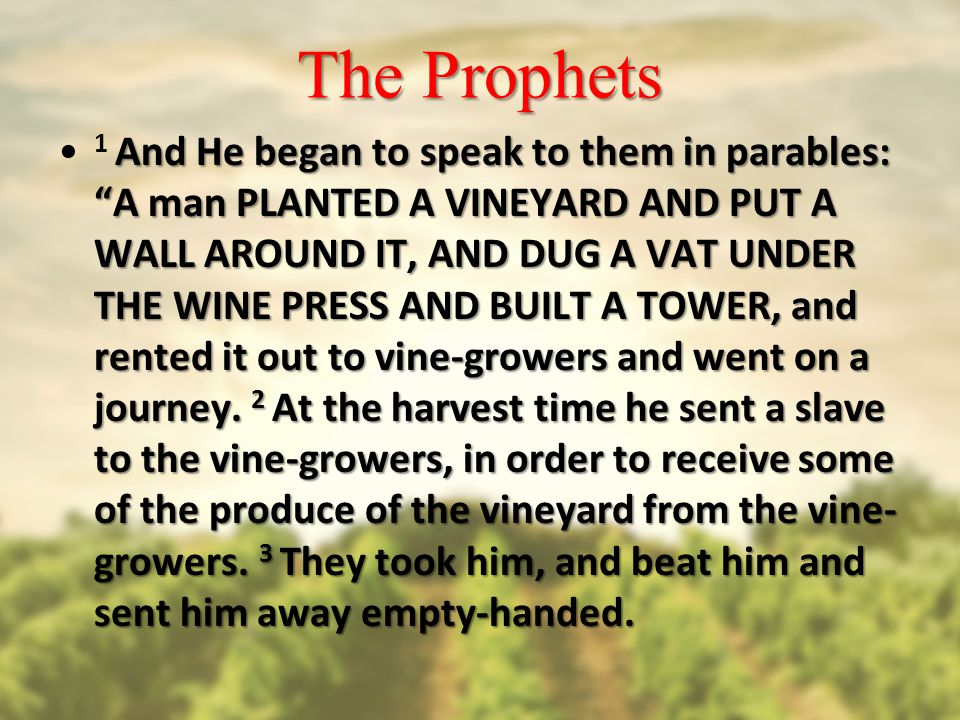 The Prophets And He began to speak to them in parables: A man PLANTED A VINEYARD AND PUT A WALL AROUND IT, AND DUG A VAT UNDER THE WINE PRESS AND BUILT A TOWER, and rented it out to vine-growers and went on a journey.