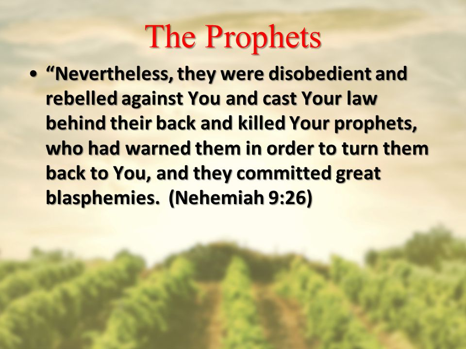 The Prophets Nevertheless, they were disobedient and rebelled against You and cast Your law behind their back and killed Your prophets, who had warned them in order to turn them back to You, and they committed great blasphemies.