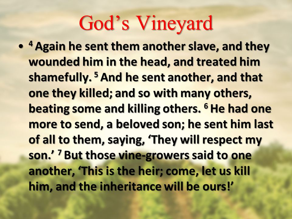 God's Vineyard 4 Again he sent them another slave, and they wounded him in the head, and treated him shamefully.