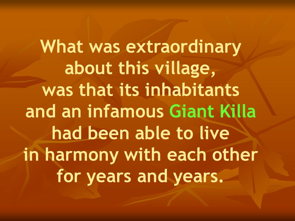 What was extraordinary about this village, was that its inhabitants and an infamous Giant Killa had been able to live in harmony with each other for years and years.