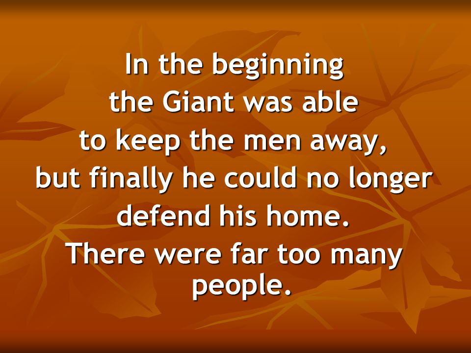 In the beginning the Giant was able to keep the men away, but finally he could no longer defend his home. There were far too many people.
