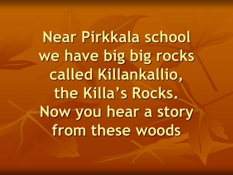Near Pirkkala school we have big big rocks called Killankallio, the Killa's Rocks. Now you hear a story from these woods