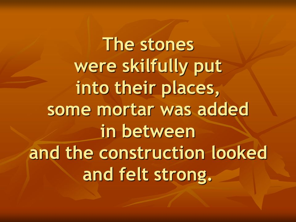 The stones were skilfully put into their places, some mortar was added in between and the construction looked and felt strong.