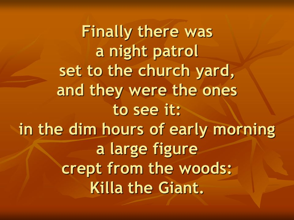 Finally there was a night patrol set to the church yard, and they were the ones to see it: in the dim hours of early morning a large figure crept from