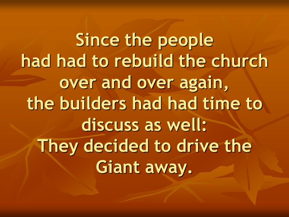 Since the people had had to rebuild the church over and over again, the builders had had time to discuss as well: They decided to drive the Giant away.