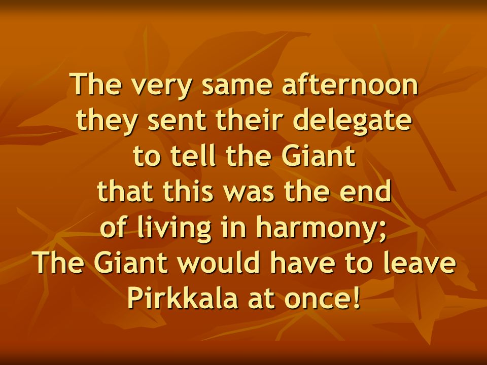 The very same afternoon they sent their delegate to tell the Giant that this was the end of living in harmony; The Giant would have to leave Pirkkala at once!