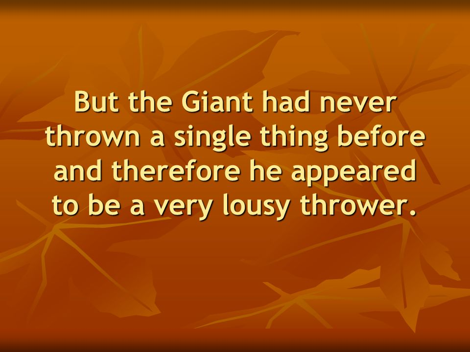 But the Giant had never thrown a single thing before and therefore he appeared to be a very lousy thrower.